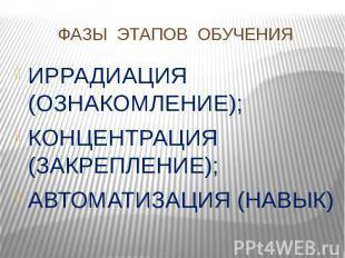 ФАЗЫ ЭТАПОВ ОБУЧЕНИЯ ИРРАДИАЦИЯ (ОЗНАКОМЛЕНИЕ);КОНЦЕНТРАЦИЯ (ЗАКРЕПЛЕНИЕ);АВТОМА