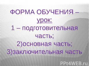 ФОРМА ОБУЧЕНИЯ – урок:1 – подготовительная часть;2)основная часть;3)заключительн