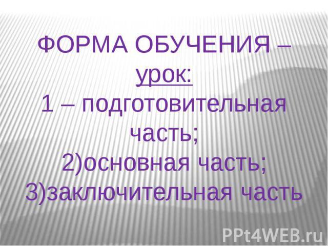 ФОРМА ОБУЧЕНИЯ – урок:1 – подготовительная часть;2)основная часть;3)заключительная часть