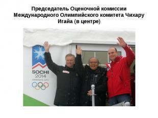 Председатель Оценочной комиссии Международного Олимпийского комитета Чихару Игай