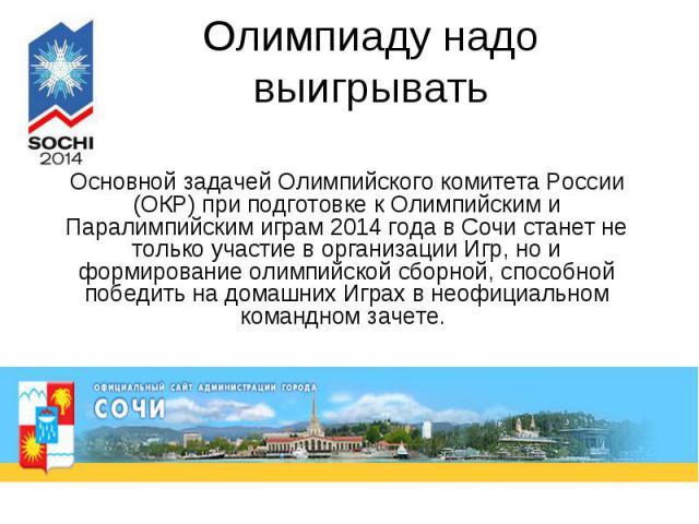 Олимпиаду надо выигрывать Основной задачей Олимпийского комитета России (ОКР) при подготовке к Олимпийским и Паралимпийским играм 2014 года в Сочи станет не только участие в организации Игр, но и формирование олимпийской сборной, способной победить …