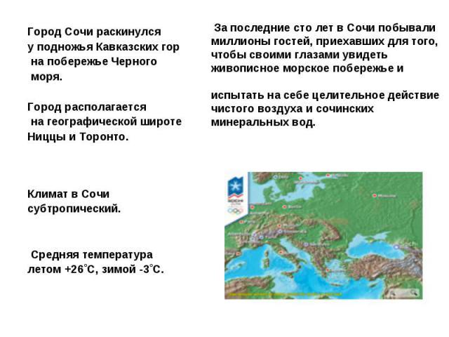 Город Сочи раскинулся уподножья Кавказских гор напобережье Черного моря. Город располагается нагеографической широте Ниццы иТоронто.Климат вСочи субтропический. Средняя температура летом +26˚С,зимой -3˚С. За последние сто лет в Сочи побывали м…