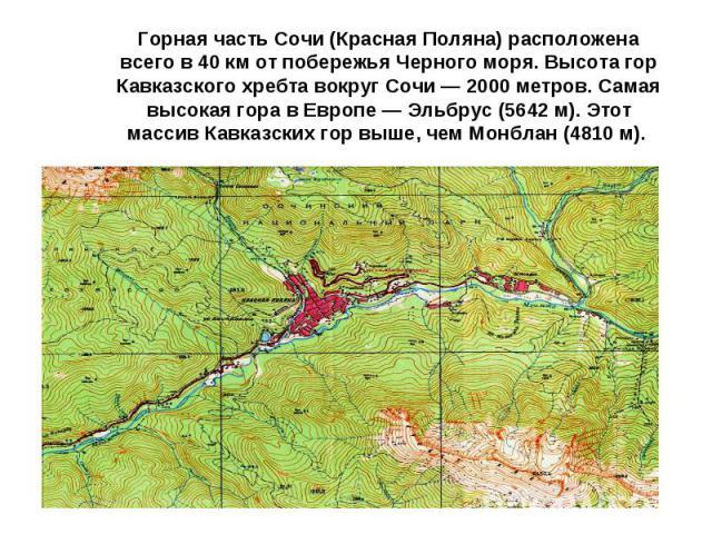 Горная часть Сочи (Красная Поляна) расположена всего в40кмот побережья Черного моря. Высота гор Кавказского хребта вокруг Сочи— 2000метров. Самая высокая гора вЕвропе— Эльбрус (5642м). Этот массив Кавказских гор выше, чем Монблан (4810м).