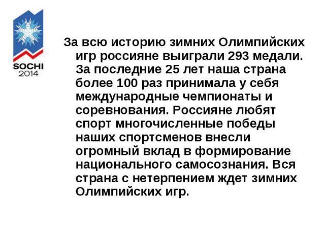 За всю историю зимних Олимпийских игр россияне выиграли 293 медали. За последние 25 лет наша страна более 100 раз принимала у себя международные чемпионаты и соревнования. Россияне любят спорт многочисленные победы наших спортсменов внесли огромный …