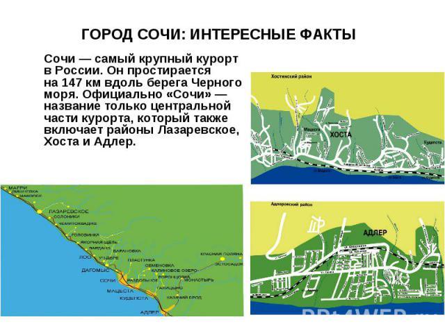 ГОРОД СОЧИ: ИНТЕРЕСНЫЕ ФАКТЫ Сочи— самый крупный курорт вРоссии. Онпростирается на147кмвдоль берега Черного моря. Официально «Сочи»— название только центральной части курорта, который также включает районы Лазаревское, Хоста иАдлер.