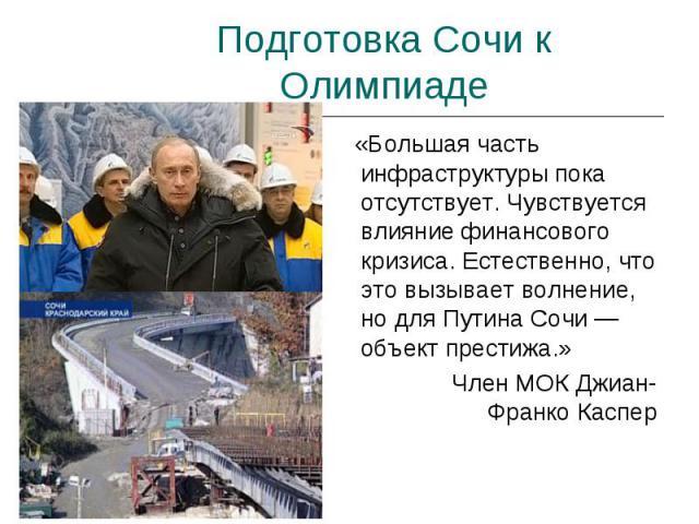Подготовка Сочи к Олимпиаде «Большая часть инфраструктуры пока отсутствует. Чувствуется влияние финансового кризиса. Естественно, что это вызывает волнение, но для Путина Сочи — объект престижа.» Член МОК Джиан-Франко Каспер