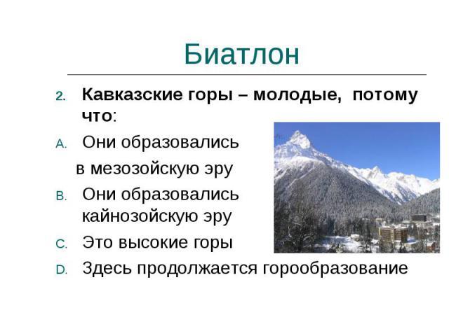 Биатлон Кавказские горы – молодые, потому что:Они образовались в мезозойскую эруОни образовались в кайнозойскую эруЭто высокие горыЗдесь продолжается горообразование
