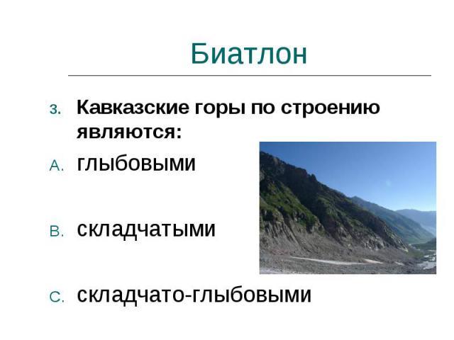 Биатлон Кавказские горы по строению являются:глыбовымискладчатымискладчато-глыбовыми