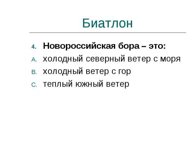Биатлон Новороссийская бора – это:холодный северный ветер с моряхолодный ветер с гортеплый южный ветер