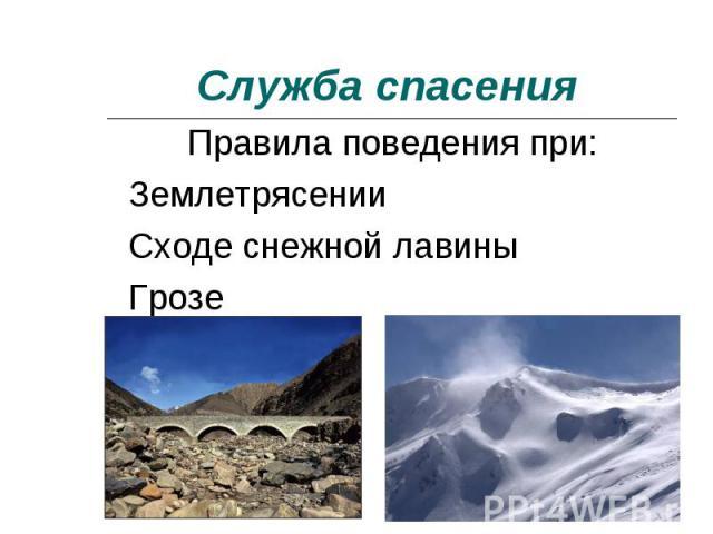 Служба спасения Правила поведения при: ЗемлетрясенииСходе снежной лавиныГрозе