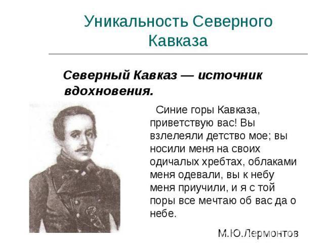 Уникальность Северного Кавказа Северный Кавказ — источник вдохновения. Синие горы Кавказа, приветствую вас! Вы взлелеяли детство мое; вы носили меня на своих одичалых хребтах, облаками меня одевали, вы к небу меня приучили, и я с той поры все мечтаю…
