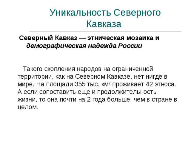 Уникальность Северного Кавказа Северный Кавказ — этническая мозаика и демографическая надежда России Такого скопления народов на ограниченной территории, как на Северном Кавказе, нет нигде в мире. На площади 355 тыс. км2 проживает 42 этноса. А если …