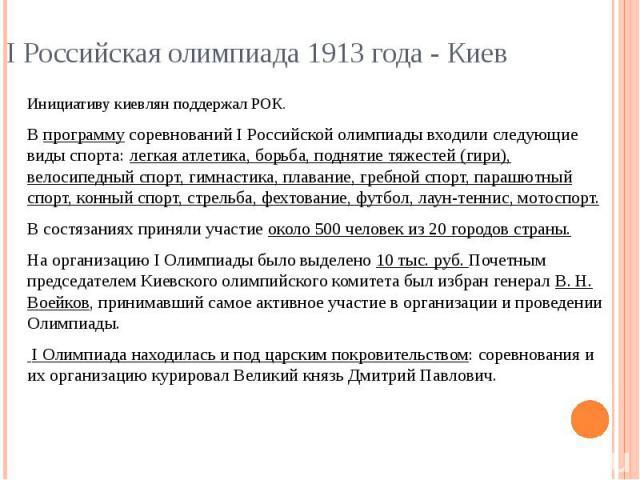 I Российская олимпиада 1913 года - Киев Инициативу киевлян поддержал РОК.В программу соревнований I Российской олимпиады входили следующие виды спорта: легкая атлетика, борьба, поднятие тяжестей (гири), велосипедный спорт, гимнастика, плавание, греб…