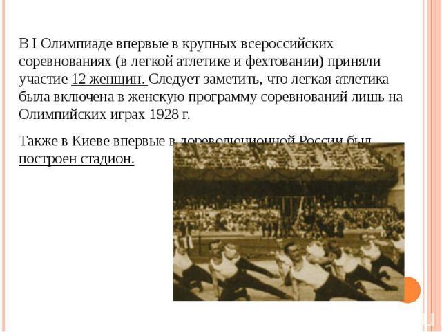 В I Олимпиаде впервые в крупных всероссийских соревнованиях (в легкой атлетике и фехтовании) приняли участие 12 женщин. Следует заметить, что легкая атлетика была включена в женскую программу соревнований лишь на Олимпийских играх 1928 г.Также в Кие…