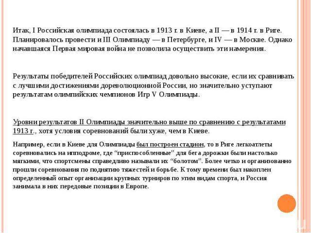 Итак, I Российская олимпиада состоялась в 1913 г. в Киеве, а II — в 1914 г. в Риге. Планировалось провести и III Олимпиаду — в Петербурге, и IV — в Москве. Однако начавшаяся Первая мировая война не позволила осуществить эти намерения.Результаты побе…