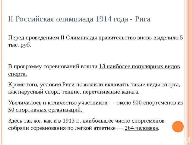 II Российская олимпиада 1914 года - Рига Перед проведением II Олимпиады правительство вновь выделило 5 тыс. руб.В программу соревнований вошли 13 наиболее популярных видов спорта. Кроме того, условия Риги позволили включить такие виды спорта, как па…