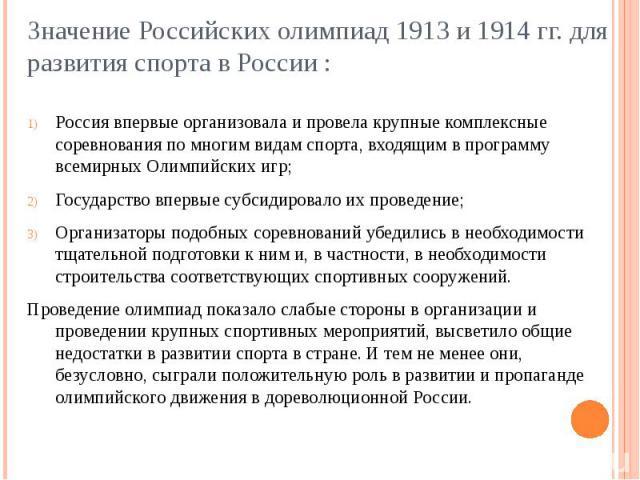 Значение Российских олимпиад 1913 и 1914 гг. для развития спорта в России : Россия впервые организовала и провела крупные комплексные соревнования по многим видам спорта, входящим в программу всемирных Олимпийских игр;Государство впервые субсидирова…