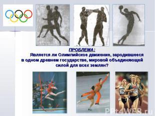 ПРОБЛЕМА: Является ли Олимпийское движение, зародившееся в одном древнем государ