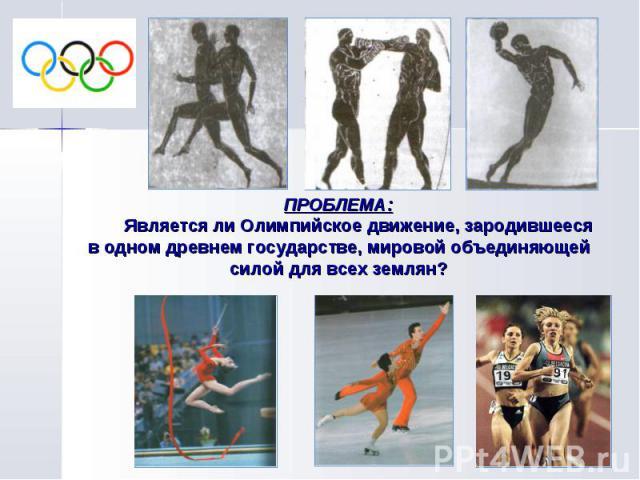 ПРОБЛЕМА: Является ли Олимпийское движение, зародившееся в одном древнем государстве, мировой объединяющей силой для всех землян?
