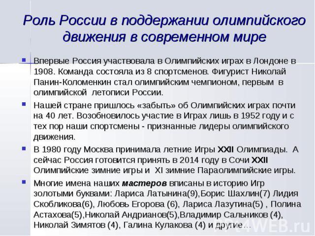 Роль России в поддержании олимпийского движения в современном мире Впервые Россия участвовала в Олимпийских играх в Лондоне в 1908. Команда состояла из 8 спортсменов. Фигурист Николай Панин-Коломенкин стал олимпийским чемпионом, первым в олимпийской…