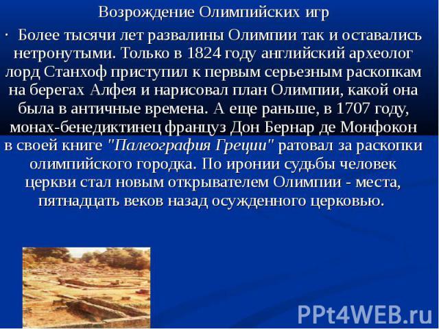 Возрождение Олимпийских игр· Более тысячи лет развалины Олимпии так и оставались нетронутыми. Только в 1824 году английский археолог лорд Станхоф приступил к первым серьезным раскопкам на берегах Алфея и нарисовал план Олимпии, какой она была в анти…