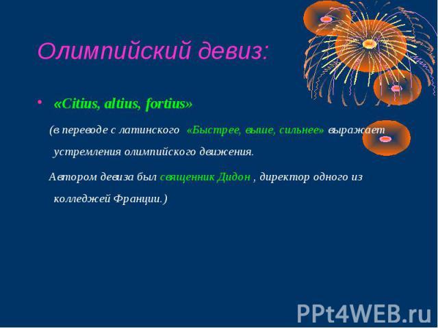 Олимпийский девиз: «Citius, altius, fortius» (в переводе с латинского «Быстрее, выше, сильнее» выражает устремления олимпийского движения. Автором девиза был священник Дидон , директор одного из колледжей Франции.)
