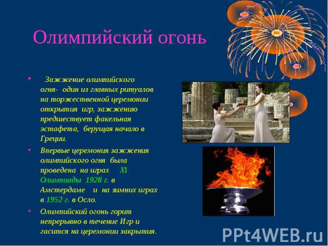 Олимпийский огонь Зажжение олимпийского огня- один из главных ритуалов на торжественной церемонии открытия игр, зажжению предшествует факельная эстафета, берущая начало в Греции.Впервые церемония зажжения олимпийского огня была проведена на играх ХI…