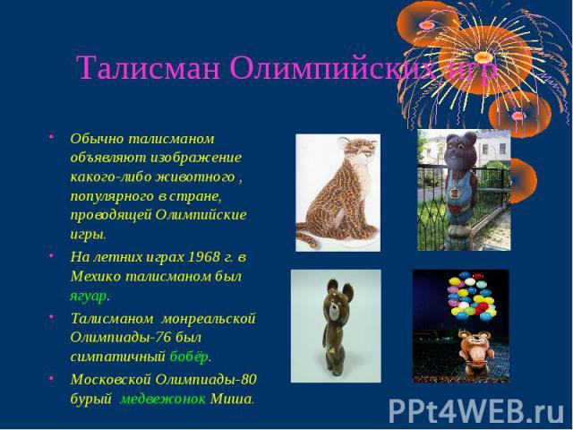 Талисман Олимпийских игр Обычно талисманом объявляют изображение какого-либо животного , популярного в стране, проводящей Олимпийские игры.На летних играх 1968 г. в Мехико талисманом был ягуар.Талисманом монреальской Олимпиады-76 был симпатичный боб…