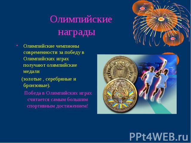 Олимпийские награды Олимпийские чемпионы современности за победу в Олимпийских играх получают олимпийские медали (золотые , серебряные и бронзовые). Победа в Олимпийских играх считается самым большим спортивным достижением!