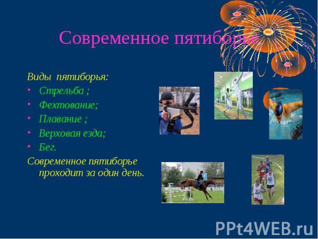 Современное пятиборье Виды пятиборья:Стрельба ;Фехтование;Плавание ;Верховая езда;Бег. Современное пятиборье проходит за один день.