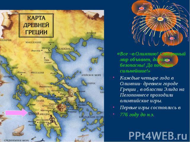 «Все –в Олимпию! Священный мир объявлен, дороги безопасны! Да победят сильнейшие!»Каждые четыре года в Олимпии- древнем городе Греции , в области Элида на Пелопоннесе проходили олимпийские игры.Первые игры состоялись в 776 году до н.э.