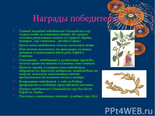 Награды победителям Главной наградой победителю Олимпийских игр служил венок из оливковых ветвей. Их срезали золотым ритуальным ножом со старого дерева, которое , как считалось , посадил Геракл.Кроме венка победитель получал пальмовую ветвь.Имя атле…