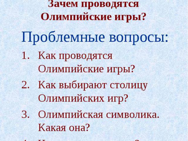 Основополагающий вопрос:Зачем проводятся Олимпийские игры? Проблемные вопросы:Как проводятся Олимпийские игры?Как выбирают столицу Олимпийских игр?Олимпийская символика. Какая она?Что такое олимпизм?