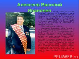 Алексеев Василий Иванович Заслуженный мастер спорта по тяжелой атлетике. Чемпион