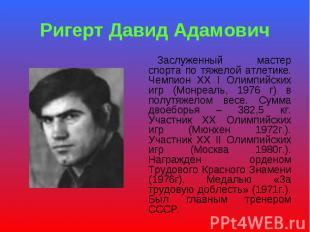 Ригерт Давид Адамович Заслуженный мастер спорта по тяжелой атлетике. Чемпион ХХ