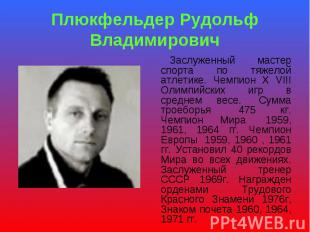 Плюкфельдер Рудольф Владимирович Заслуженный мастер спорта по тяжелой атлетике.