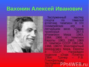 Вахонин Алексей Иванович Заслуженный мастер спорта по тяжелой атлетике. Чемпион