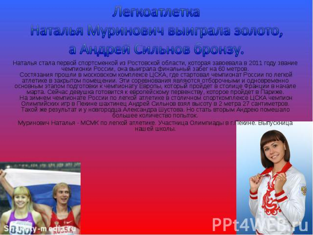 Легкоатлетка Наталья Муринович выиграла золото, а Андрей Сильнов бронзу.Наталья стала первой спортсменкой из Ростовской области, которая завоевала в 2011 году звание чемпионки России, она выиграла финальный забег на 60 метров.Состязания прошли в мо…