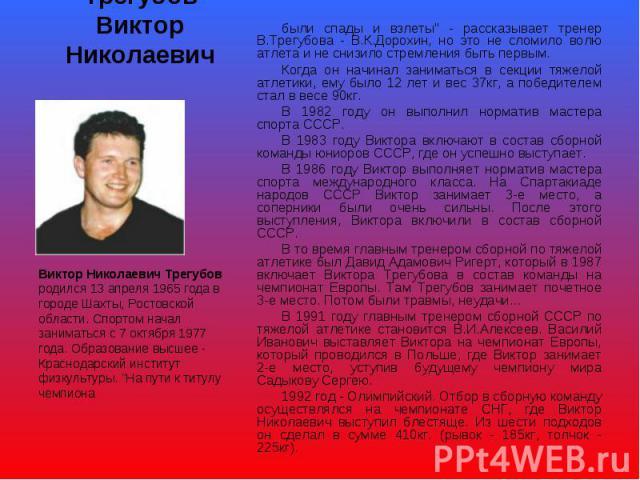 Трегубов Виктор Николаевич Виктор Николаевич Трегубов родился 13 апреля 1965 года в городе Шахты, Ростовской области. Спортом начал заниматься с 7 октября 1977 года. Образование высшее - Краснодарский институт физкультуры.
