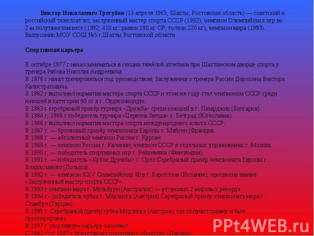 Виктор Николаевич Трегубов (13 апреля 1965, Шахты, Ростовская область)— советский и российский тяжелоатлет, заслуженный мастер спорта СССР (1992), чемпион Олимпийских игр во 2-м полутяжелом весе (1992; 410 кг: рывок 190 кг ОР, толчок 220 кг), чемпи…