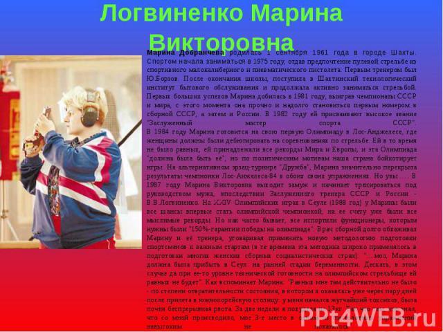 Логвиненко Марина Викторовна Марина Добранчева родилась 1 сентября 1961 года в городе Шахты. Спортом начала заниматься в 1975 году, отдав предпочтение пулевой стрельбе из спортивного малокалиберного и пневматического пистолета. Первым тренером был Ю…