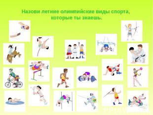 Назови летние олимпийские виды спорта, которые ты знаешь.