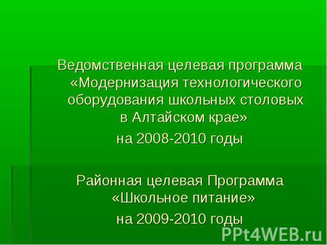 Ведомственная целевая программа «Модернизация технологического оборудования школьных столовых в Алтайском крае» на 2008-2010 годыРайонная целевая Программа «Школьное питание» на 2009-2010 годы