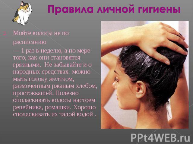 Правила личной гигиены Мойте волосы не порасписанию— 1 раз в неделю, а по мере того, как они становятся грязными. Не забывайте и о народных средствах: можно мыть голову желтком, размоченным ржаным хлебом, простоквашей. Полезно ополаскивать волосы на…