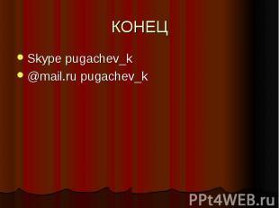КОНЕЦ Skype pugachev_k@mail.ru pugachev_k