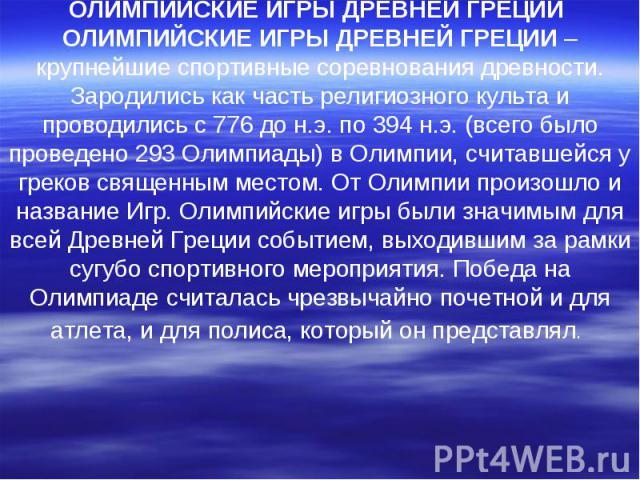 ОЛИМПИЙСКИЕ ИГРЫ ДРЕВНЕЙ ГРЕЦИИ ОЛИМПИЙСКИЕ ИГРЫ ДРЕВНЕЙ ГРЕЦИИ – крупнейшие спортивные соревнования древности. Зародились как часть религиозного культа и проводились с 776 до н.э. по 394 н.э. (всего было проведено 293 Олимпиады) в Олимпии, считавше…