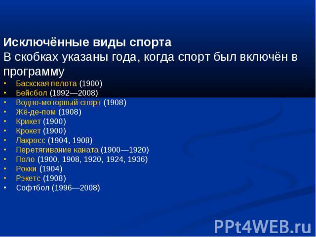 Исключённые виды спортаВ скобках указаны года, когда спорт был включён в программу  Баскская пелота (1900)  Бейсбол (1992—2008)  Водно-моторный спорт (1908)  Жё-де-пом (1908)  Крикет (1900)  Крокет (1900)  Лакросс (1904, 1908)  Перет…