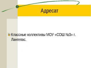 Адресат Классные коллективы МОУ «СОШ №3» г. Лангепас.