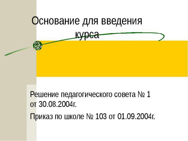 Основание для введения курса Решение педагогического совета № 1 от 30.08.2004г.Приказ по школе № 103 от 01.09.2004г.