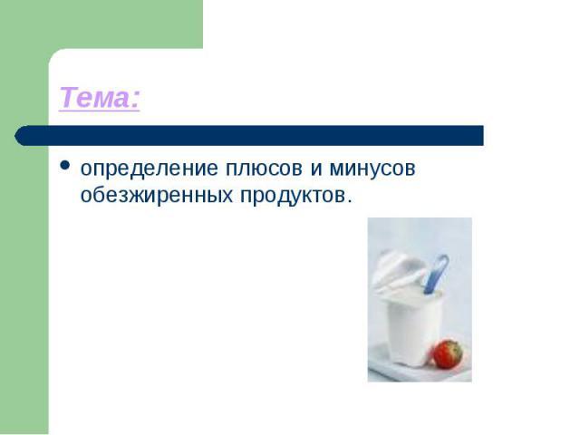 Тема: определение плюсов и минусов обезжиренных продуктов.